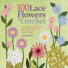 100 Lace Flowers to Crochet : A Beautiful Collection of Decorative Floral and Leaf Patterns for Thread Crochet, Paperback