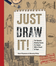 Just Draw It! : The Dynamic Drawing Course for Anyone with a Pencil & Paper, Paperback