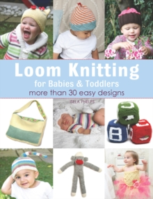 Loom Knitting for Babies & Toddlers : More Than 30 Easy Designs, Paperback Book