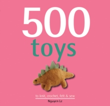 500 Toys : to Knit, Crochet, Felt & Sew, Hardback Book