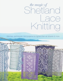 The Magic of Shetland Lace Knitting : Stitches, Techniques, and Projects for Lighter-Than-Air Shawls & More, Paperback Book