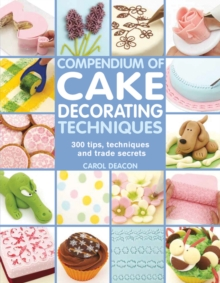 Compendium of Cake Decorating Techniques : 300 Tips, Techniques and Trade Secrets, Paperback