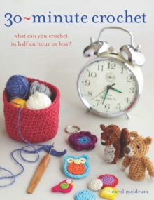30 Minute Crochet : What Can You Crochet in Half an Hour or Less?, Paperback
