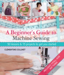 A Beginner's Guide to Machine Sewing : 50 Lessons and 15 Projects to Get You Started, Paperback