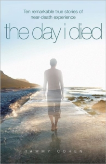 The Day I Died : Ten Remarkable True Stories of Near-death Experience, Paperback