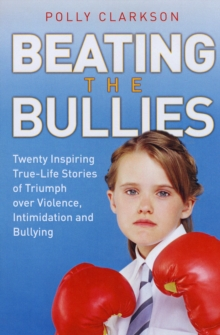 Beating the Bullies : True-life Stories of Triumph Over Violence, Intimidation and Bullying, Paperback