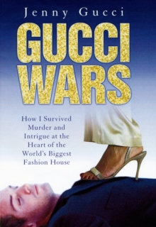 Gucci Wars : How I Survived Murder and Intrigue at the Heart of the World's Biggest Fashion House, Hardback