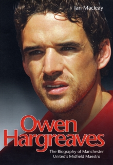 Owen Hargreaves : The Biography of Manchester United's Midfield Maestro, Hardback Book