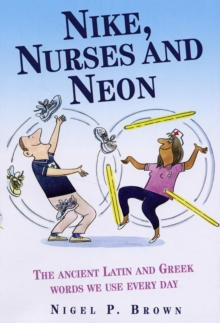 Nike, Nurses and Neon : The Ancient Greek and Latin Words We Use Every Day, Hardback