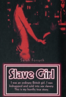 Slave Girl : I Was an Ordinary British Girl. I Was Kidnapped and Sold into Sex Slavery. This is My Horrific True Story., Paperback