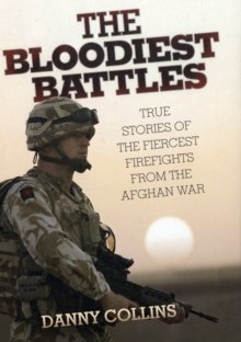 The Bloodiest Battles : True Stories of the Fiercest Firefights from the Afghan War, Hardback