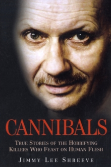 Cannibals : True Stories of the Horrifying Killers Who Feast on Human Flesh, Paperback