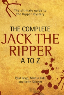 The Complete Jack the Ripper A-Z : The Ultimate Guide to the Ripper Mystery, Hardback