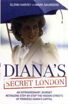 Diana's Secret London : An Extraordinary Journey Retracing Step-by-Step the Hidden Streets of Princess Diana's Capital, Paperback Book