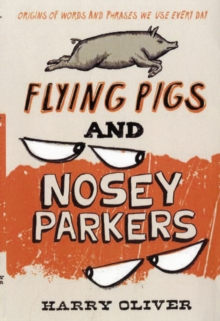 Flying Pigs and Nosey Parkers : Origins of Words and Phrases We Use Every Day, Paperback