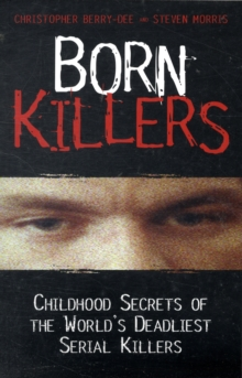 Born Killers : Childhood Secrets of the World's Deadliest Serial Killers, Paperback