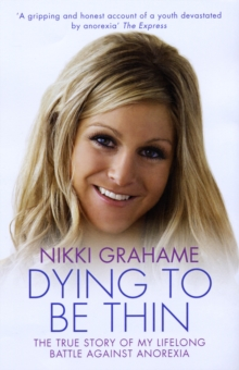 Dying to be Thin : The True Story of My Lifelong Battle Against Anorexia, Paperback