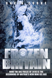 Frozen Britain : How the Big Freeze of 2010 is the Beginning of Britain's New Mini Ice Age, Paperback
