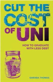 Cut the Cost of Uni : How to Graduate with Less Debt, Paperback