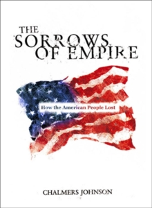The Sorrows of Empire : Militarism, Secrecy and the End of the Republic, Paperback Book