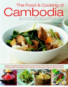 The Food and Cooking of Cambodia : Over 60 Authentic Classic Recipes from an Undiscovered Cuisine, Shown Step-by-step in Over 250 Stunning Photographs, Paperback