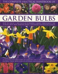 The Complete Practical Handbook of Garden Bulbs : How to Create a Spectacular Flowering Garden Throughout the Year with Bulbs, Corms, Tubers and Rhizomes, Paperback