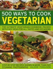 500 Ways to Cook Vegetarian : The Ultimate Fully-illustrated Vegetarian Cookbook, with Easy-to Follow Ideas for Every Taste and Occasion, Paperback