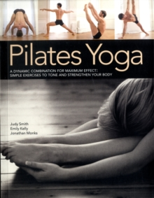 Pilates Yoga : A Dynamic Combination for Maximum Effect; Simple Exercises to Tone and Strengthen Your Body, Paperback Book