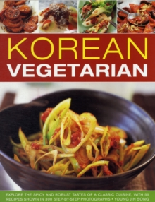 Korean Vegetarian : Explore the Spicy and Robust Tastes of a Classic Cuisine, with 50 Recipes Shown in 130 Step-by-step Photographs, Paperback