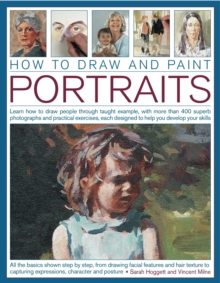 How to Draw and Paint Portraits : Learn How to Draw People Through Taught  Example, with More Than 400 Superb Photographs and Practical Exercises, Each Designed to Help You Develop Your Skills, Paperback