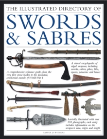 The Illustrated Directory of Swords & Sabres : A Visual Encyclopedia of Edged Weapons, Including Swords, Sabres, Pikes, Polearms and Lances, with Over 550 Illustrations, Paperback