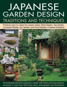 Japanese Garden Design Traditions and Techniques : Practical Ways to Create Five Classic Styles: Stroll Garden, Tea Garden, Courtyard Garden, Dry Garden and Pond Garden, Paperback