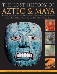 The Lost History of the Aztec and Maya : The History, Legend, Myth and Culture of the Ancient Native People of Mexico and Central America - Olmec * Maya * Chimchee * Haustec * Zapotec * Toltec * Mixte, Paperback