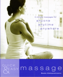 Quick and Easy Massage : 5-Minute Massages for Anyone, Anytime, Anywhere, Paperback