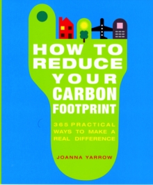 How to Reduce Your Carbon Footprint : 365 Practical Ways to Make a Real Difference, Paperback Book