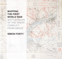 Mapping the First World War : Battlefields of the Great Conflict from Above, Hardback Book
