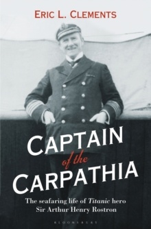 Captain of the Carpathia : The Seafaring Life of Titanic Hero Sir Arthur Henry Rostron, Hardback