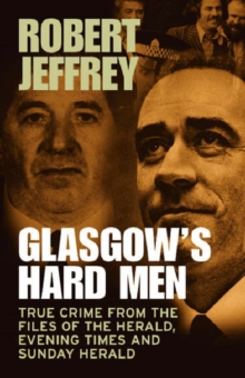 Glasgow's Hard Men : True Crime from the Files of The Herald, Evening Times and Sunday Herald, Paperback Book