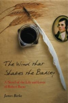 The Wind That Shakes the Barley : A Novel of the Life and Loves of Robert Burns, Paperback