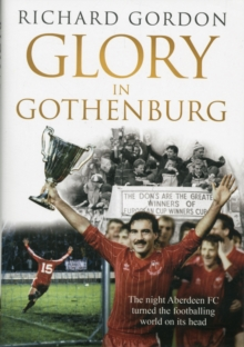 Glory in Gothenburg : The Night Aberdeen FC Turned the Footballing World on Its Head, Hardback Book