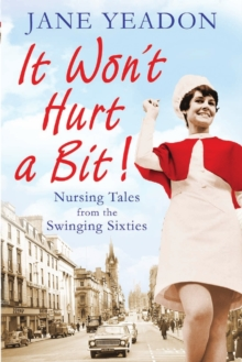 It Won't Hurt a Bit : Nursing Tales from the Swinging Sixties, Paperback