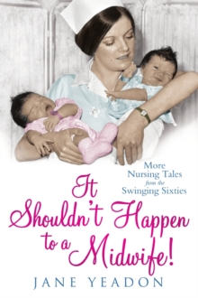 It Shouldn't Happen to a Midwife! : More Nursing Tales from the Swinging Sixties, Paperback Book