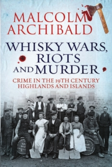 Whisky Wars, Riots and Murder : Crime in the 19th Century Highlands and Islands, Paperback Book