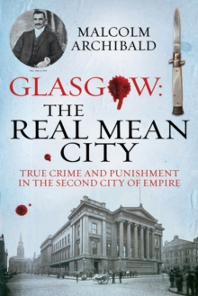 Glasgow: The Real Mean City : True Crime and Punishment in the Second City of the Empire, Paperback Book