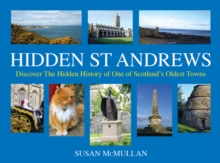 Hidden St Andrews : Discover the Hidden History of One of Scotland's Oldest Towns, Hardback
