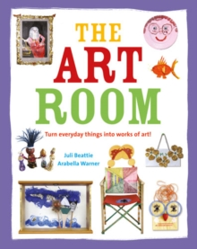 The Art Room : Turn Everyday Things into Works of Art, Hardback