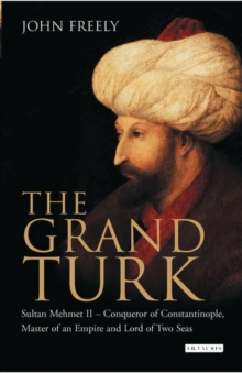 The Grand Turk : Sultan Mehmet II - Conqueror of Constantinople, Master of an Empire and Lord of Two Seas, Hardback
