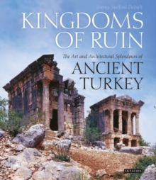 Kingdoms of Ruin : The Art and Architectural Splendours of Ancient Turkey, Hardback