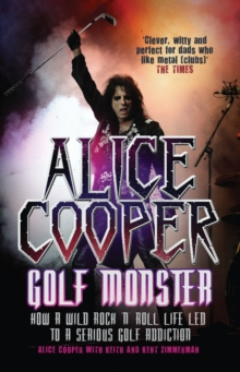 Alice Cooper: Golf Monster : How a Wild Rock'n'roll Life Led to a Serious Golf Addiction, Paperback