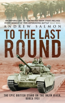 To The Last Round : The Epic British Stand on the Imjin River, Korea 1951, Paperback